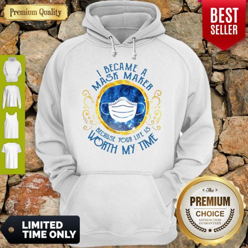 Good I Became A Mask Maker Because Your Life Is Worth My Time Hoodie
