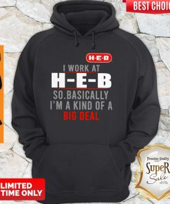Original I Work At HEB So Basically I'm A Kind Of A Big Deal Hoodie