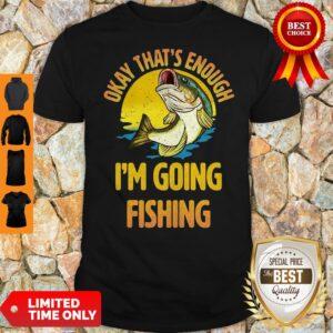 Nice Fish Okay That's Enough I'm Going Fishing Shirt