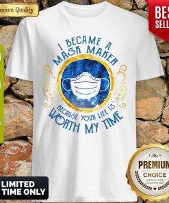Good I Became A Mask Maker Because Your Life Is Worth My Time Shirt