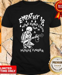 Original Empathy Is More Rebellious Shirt