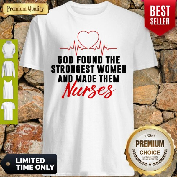 God Found The Strongest Women And Made Them Nurses Shirt