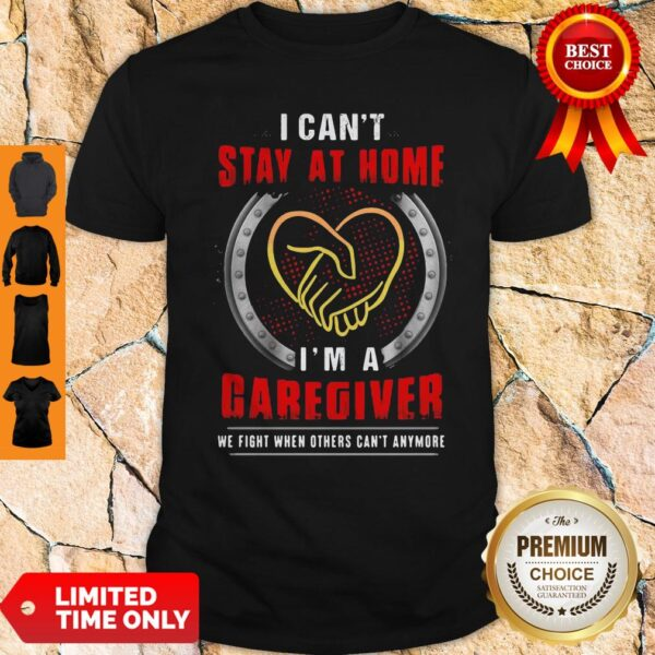 I Can't Stay At Home I'm A Caregiver We Fight When Others Can't Anymore Shirt
