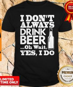 Premium I Dont Always Drink Beer Shirt