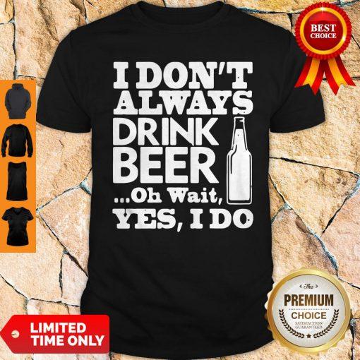 Premium I Dont Always Drink Beer Shirt