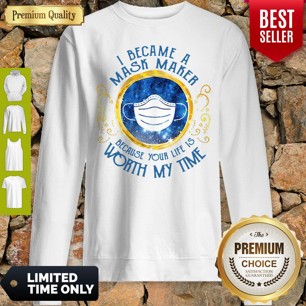 Good I Became A Mask Maker Because Your Life Is Worth My Time Sweatshirt