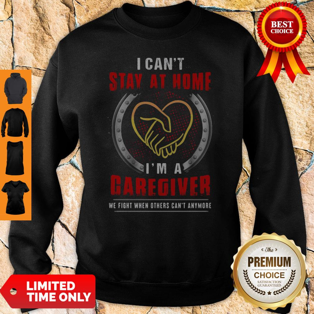 I Can't Stay At Home I'm A Caregiver We Fight When Others Can't Anymore Sweatshirt