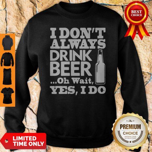 Premium I Dont Always Drink Beer Sweatshirt