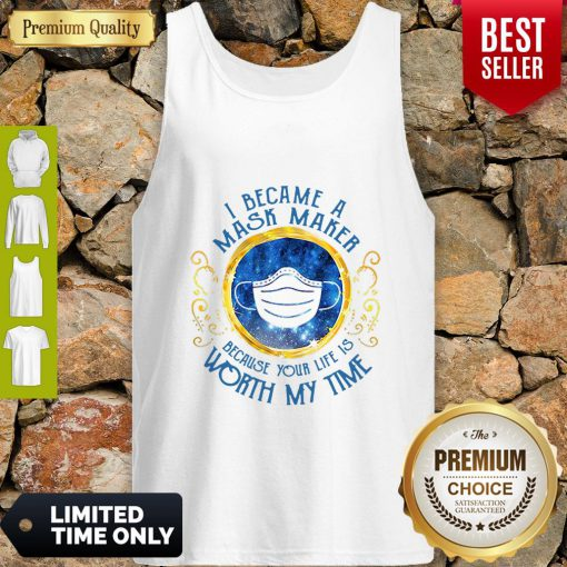 Good I Became A Mask Maker Because Your Life Is Worth My Time Tank Top
