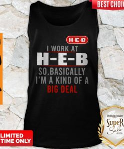 Original I Work At HEB So Basically I'm A Kind Of A Big Deal Tank Top