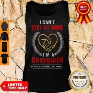 I Can't Stay At Home I'm A Caregiver We Fight When Others Can't Anymore Tank Top
