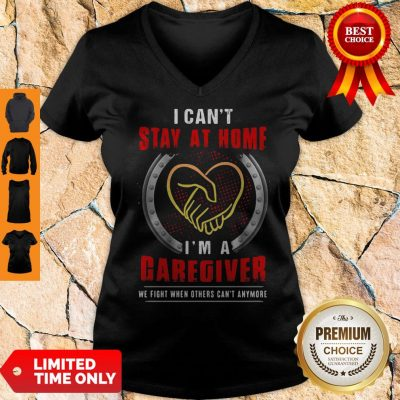 I Can't Stay At Home I'm A Caregiver We Fight When Others Can't Anymore V-neck