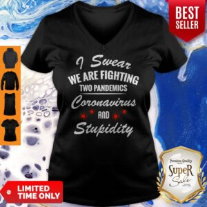 I Swear We Are Fighting Two Pandemics Coronavirus And Stupidity V-neck