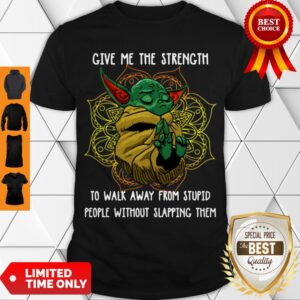 Baby Yoda Give Me The Strength To Walk Away From Stupid People Without Slapping Them Shirt