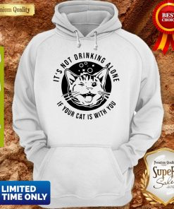 Cat Its Not Drinking Alone If Your Cat Is With You Hoodie