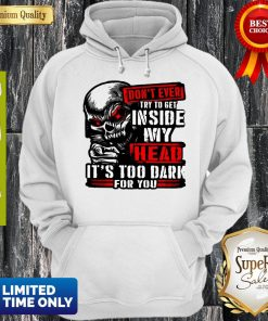Don't Ever Try To Get Inside My Head It's Too Dark For You Skull Hoodie