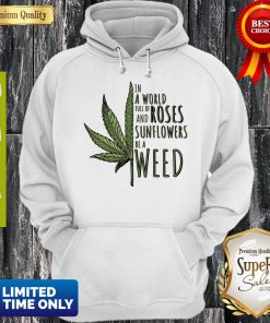 In A World Full Of And Roses Sunflowers Be A Weed Hoodie