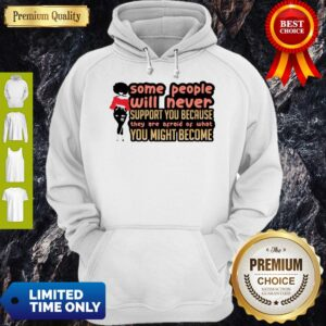 Some People Will Never Support You Because They Are Afraid Of What You Might Become Hoodie