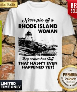 Never Piss Off A Rhode Island Woman They Remember Stuff That Hasnt Even Happened Yet Shirt