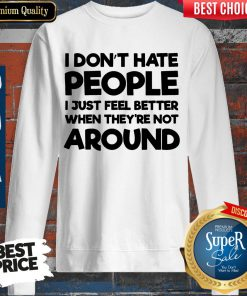 Official I Don't Have People I Just Feel Better When They're Not Around Sweatshirt