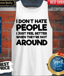 Official I Don't Have People I Just Feel Better When They're Not Around Tank Top