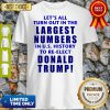 Let's All Turn Out In The Largest Numbers In U.S History To Re-elect Donald Trump Shirt
