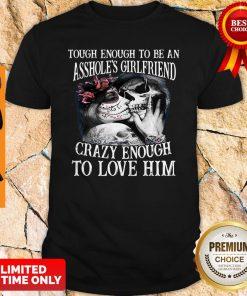 Tough Enough To Be An Assholes Girlfriend Crazy Enough To Love Him Shirt
