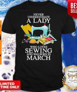 Never Underestimate A Lady Who Loves Sewing And Was Born In March Shirt