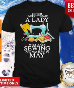 Never Underestimate A Lady Who Loves Sewing And Was Born In May Shirt
