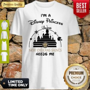 I'm A Disney Princess Unless New Orleans Saints Needs Me Shirt