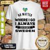 No Matter Where I Go I Always Leave My Heart In Sweden Shirt