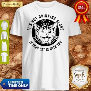 Cat Its Not Drinking Alone If Your Cat Is With You Shirt