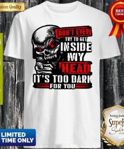 Don't Ever Try To Get Inside My Head It's Too Dark For You Skull Shirt