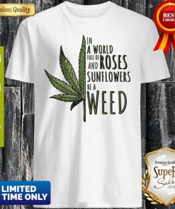 In A World Full Of And Roses Sunflowers Be A Weed Shirt