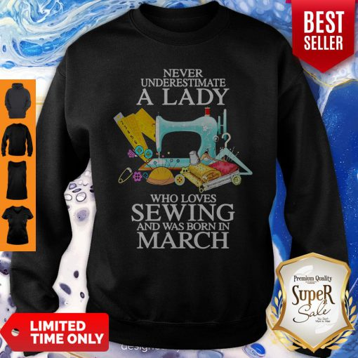 Never Underestimate A Lady Who Loves Sewing And Was Born In March Sweatshirt