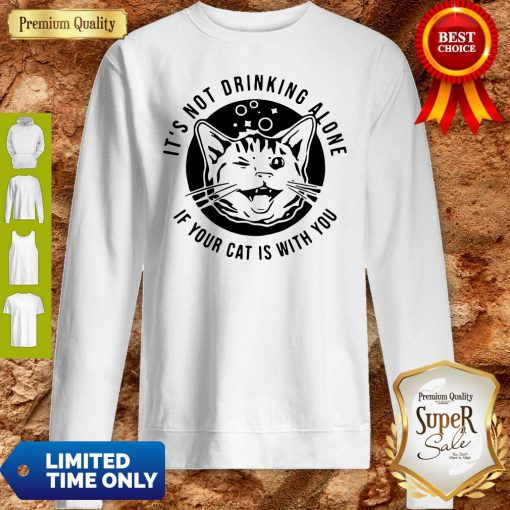 Cat Its Not Drinking Alone If Your Cat Is With You Sweatshirt