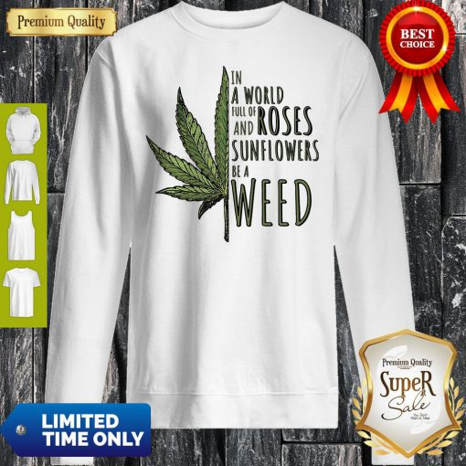 In A World Full Of And Roses Sunflowers Be A Weed Sweatshirt