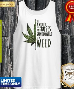 In A World Full Of And Roses Sunflowers Be A Weed Tank Top