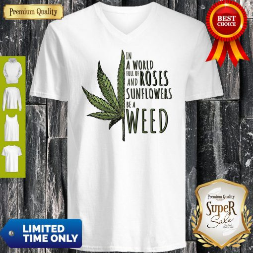 In A World Full Of And Roses Sunflowers Be A Weed V-neck