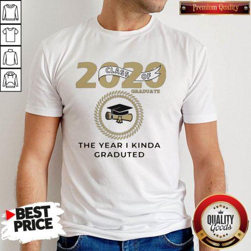 2020 Class Of Graduate The Year I Kinda Graduated Shirt