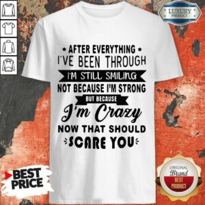 After Everything I've Been Through I'm Still Smiling Not Because I'm Strong Be Because I'm Crazy Now That Should Scare You Shirt
