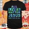 All Lives Matter Jesus Died For Us All Shirt
