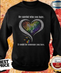 Be Careful Who You Hate It Could Be Someone You Love Sweatshirt
