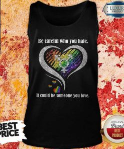 Be Careful Who You Hate It Could Be Someone You Love Tank Top