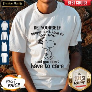 Be Yourself People Don't Have To Like You And You Don't Have To Care Snoopy Shirt