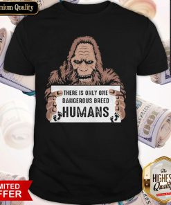 Bigfoot There Is Only One Dangerous Breed Humans Shirt