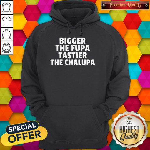 Bigger The Fupa Tastier The Chalupa Hoodie