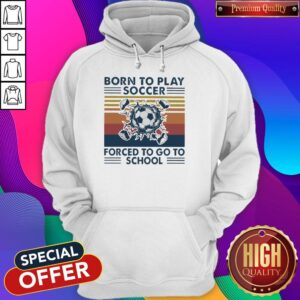 Born To Play Soccer Forced To Go To School Vintage Hoodie