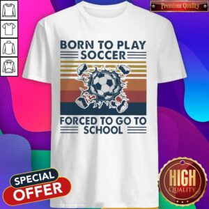 Born To Play Soccer Forced To Go To School Vintage Shirt