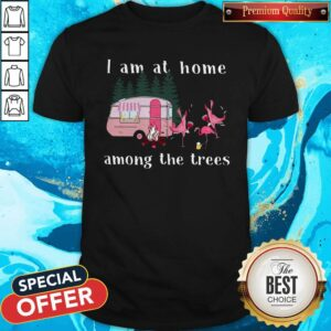 Camping Flamingos I Am At Home Among The Trees Shirt